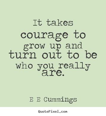 it-take-courage-to-grow-up-and-turn-out-to-be-who-you-really-are